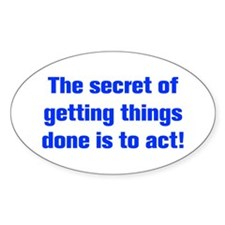 The secret of getting things done is to act Sticke