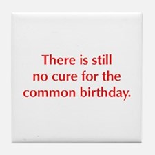 There is still no cure for the common birthday Til