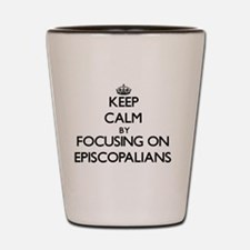 Keep Calm by focusing on EPISCOPALIANS Shot Glass