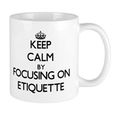 Keep Calm by focusing on ETIQUETTE Mugs