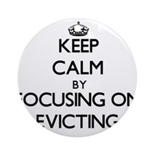 Keep Calm by focusing on EVICTING Ornament (Round)