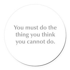 You must do the thing you think you cannot do Roun