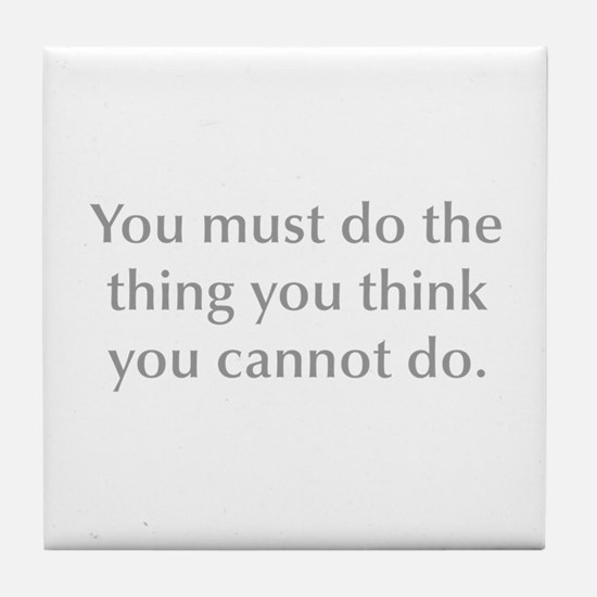 You must do the thing you think you cannot do Tile