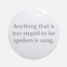 Anything that is too stupid to be spoken is sung O