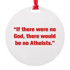 If there were no God there would be no Atheists Or