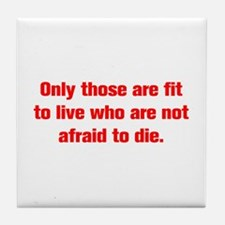 Only those are fit to live who are not afraid to d