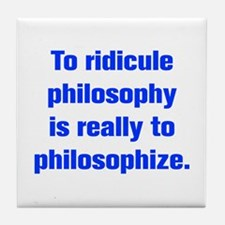 To ridicule philosophy is really to philosophize T