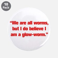 We are all worms but I do believe I am a glow worm