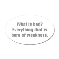 What is bad Everything that is born of weakness Wa