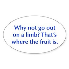 Why not go out on a limb That s where the fruit is