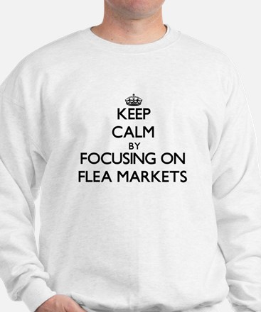 Keep Calm by focusing on Flea Markets Sweatshirt