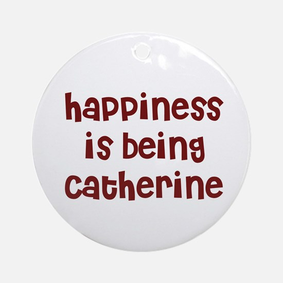 happiness is being Catherine Ornament (Round)