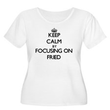Keep Calm by focusing on Fried Plus Size T-Shirt