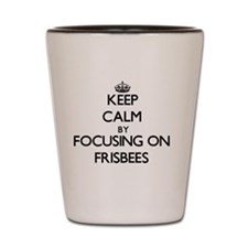 Keep Calm by focusing on Frisbees Shot Glass