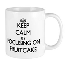 Keep Calm by focusing on Fruitcake Mugs