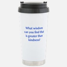 What wisdom can you find that is greater than kind