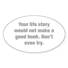 Your life story would not make a good book Don t e