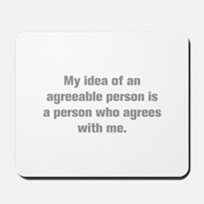 My idea of an agreeable person is a person who agr