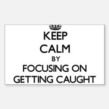 Keep Calm by focusing on Getting Caught Decal