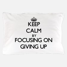 Keep Calm by focusing on Giving Up Pillow Case