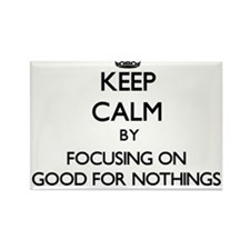 Keep Calm by focusing on Good For Nothings Magnets