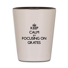 Keep Calm by focusing on Grates Shot Glass
