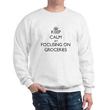 Keep Calm by focusing on Groceries Sweatshirt