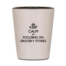 Keep Calm by focusing on Grocery Stores Shot Glass