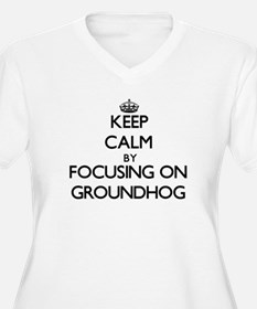 Keep Calm by focusing on Groundh Plus Size T-Shirt