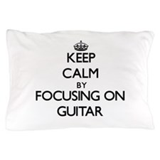 Keep Calm by focusing on Guitar Pillow Case