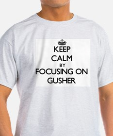 Keep Calm by focusing on Gusher T-Shirt