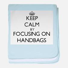 Keep Calm by focusing on Handbags baby blanket