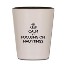 Keep Calm by focusing on Hauntings Shot Glass