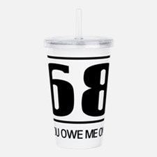 68 you owe me one Acrylic Double-wall Tumbler