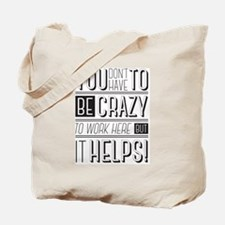 You don't have to be crazy to work here b Tote Bag