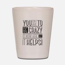 You don't have to be crazy to work here Shot Glass