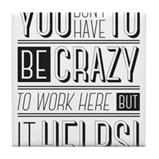 You don't have to be crazy to work he Tile Coaster