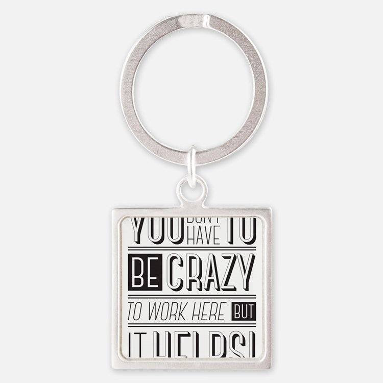 You don't have to be crazy to work here Keychains
