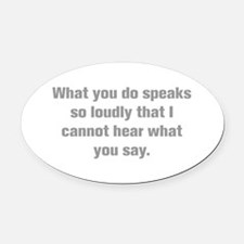What you do speaks so loudly that I cannot hear wh