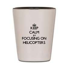 Keep Calm by focusing on Helicopters Shot Glass