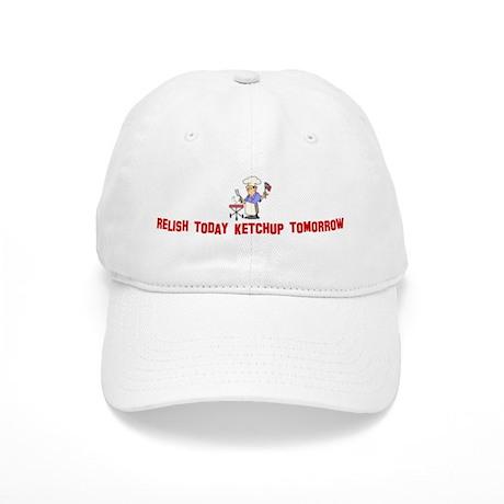 Relish today Ketchup tomorrow Cap