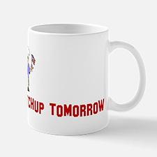 Relish today Ketchup tomorrow Mug