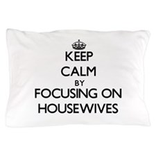 Keep Calm by focusing on Housewives Pillow Case