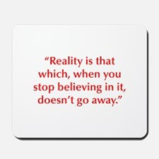 Reality is that which when you stop believing in i