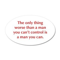 The only thing worse than a man you can t control
