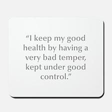 I keep my good health by having a very bad temper