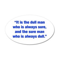 It is the dull man who is always sure and the sure