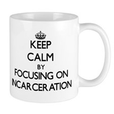 Keep Calm by focusing on Incarceration Mugs