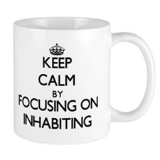 Keep Calm by focusing on Inhabiting Mugs
