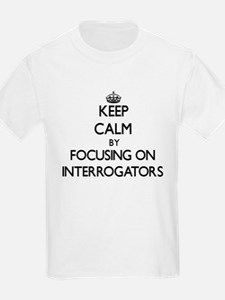 Keep Calm by focusing on Interrogators T-Shirt